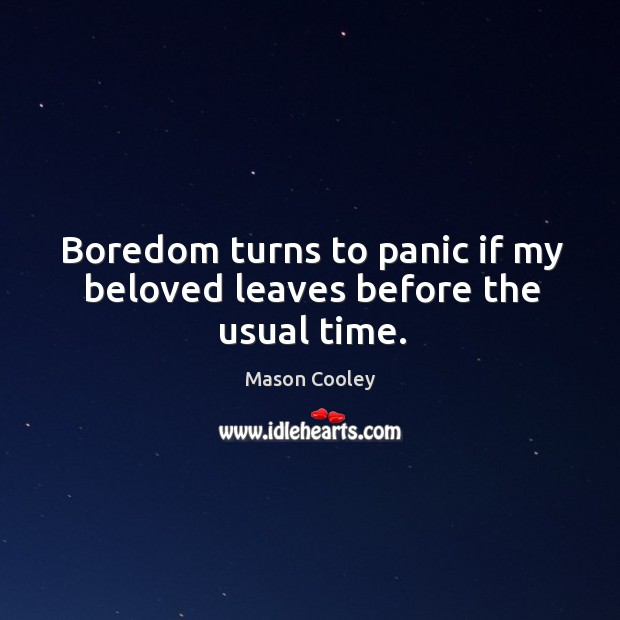 Boredom turns to panic if my beloved leaves before the usual time. Image