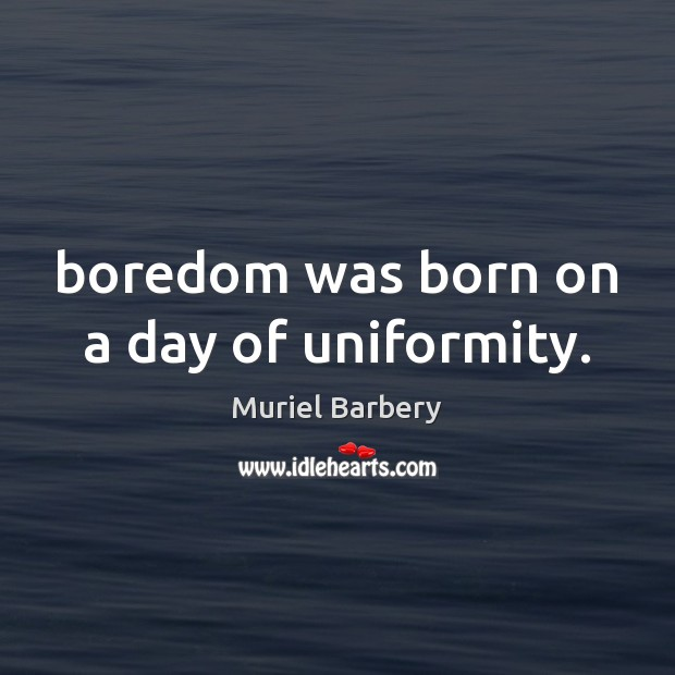 Boredom was born on a day of uniformity. Muriel Barbery Picture Quote