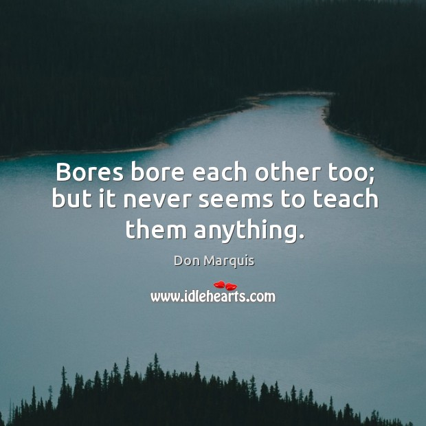 Bores bore each other too; but it never seems to teach them anything. Don Marquis Picture Quote