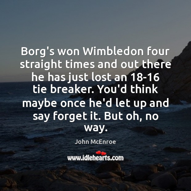 Borg's won Wimbledon four straight times and out there he has just John McEnroe Picture Quote