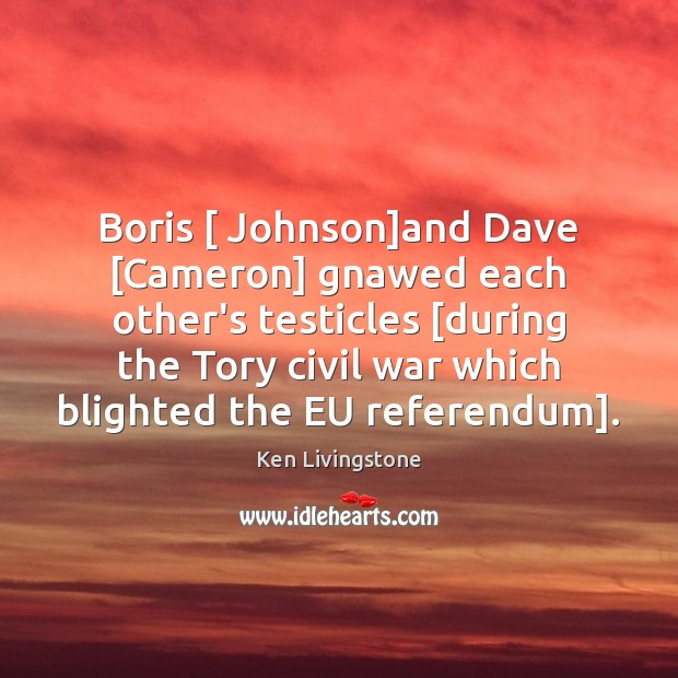Boris [ Johnson]and Dave [Cameron] gnawed each other's testicles [during the Tory Ken Livingstone Picture Quote