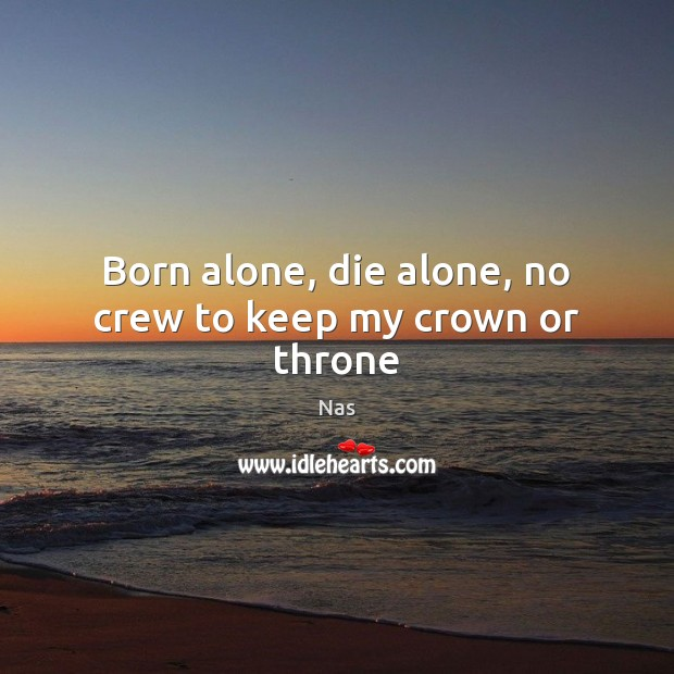 Born alone, die alone, no crew to keep my crown or throne Image