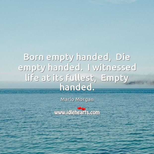 Born empty handed,  Die empty handed.  I witnessed life at its fullest,  Empty handed. Image