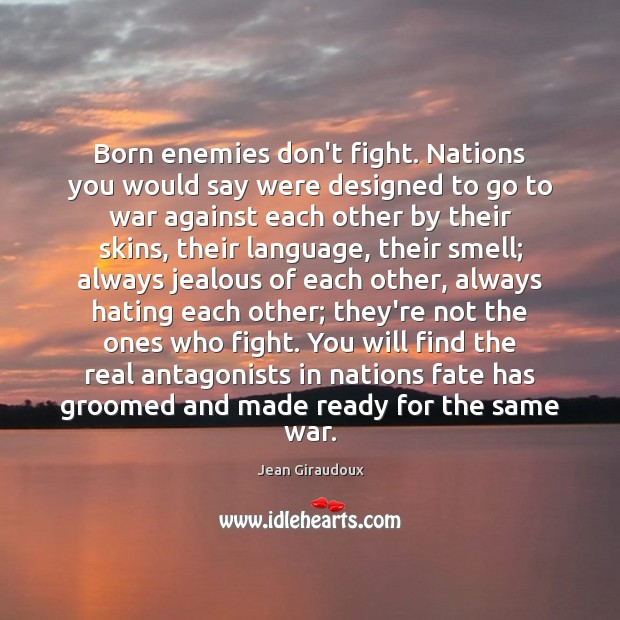 Born enemies don't fight. Nations you would say were designed to go Jean Giraudoux Picture Quote