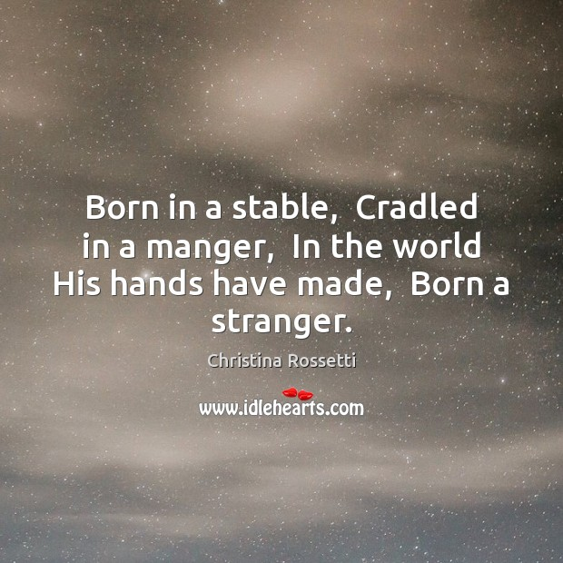 Born in a stable,  Cradled in a manger,  In the world His Christina Rossetti Picture Quote