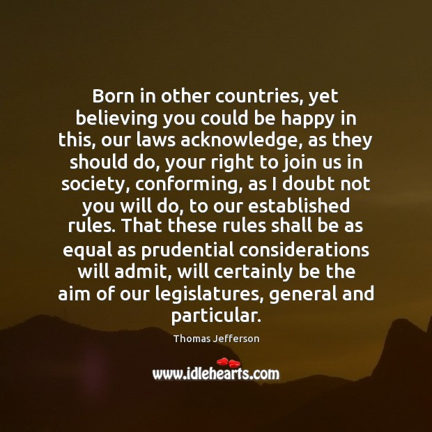 Born in other countries, yet believing you could be happy in this, Thomas Jefferson Picture Quote