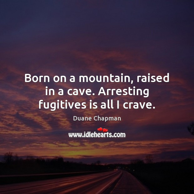 Born on a mountain, raised in a cave. Arresting fugitives is all I crave. Image