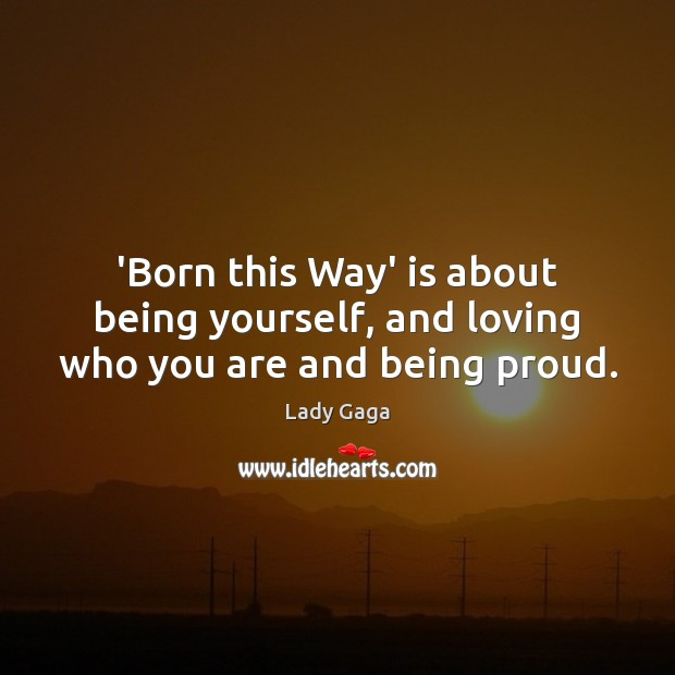 Image, 'Born this Way' is about being yourself, and loving who you are and being proud.