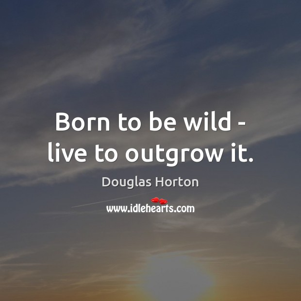 Born to be wild – live to outgrow it. Image