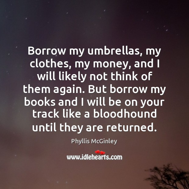Borrow my umbrellas, my clothes, my money, and I will likely not Phyllis McGinley Picture Quote