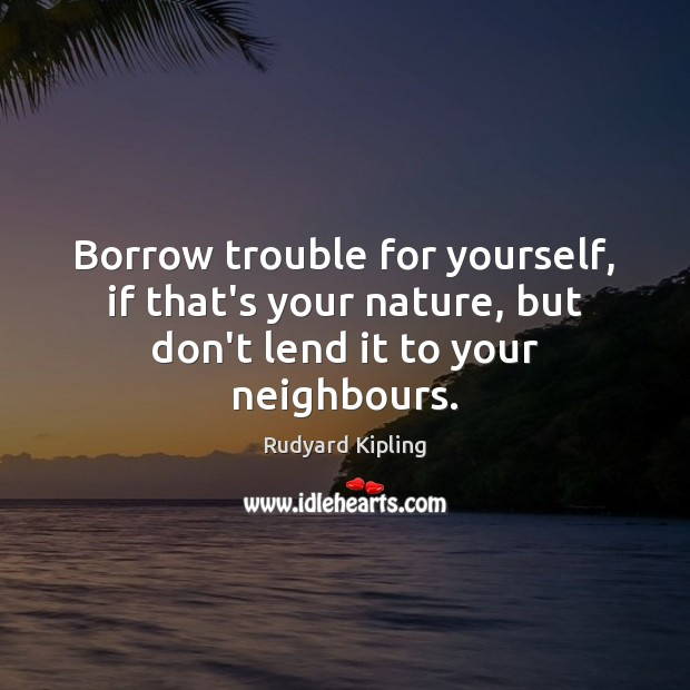 Borrow trouble for yourself, if that's your nature, but don't lend it to your neighbours. Rudyard Kipling Picture Quote