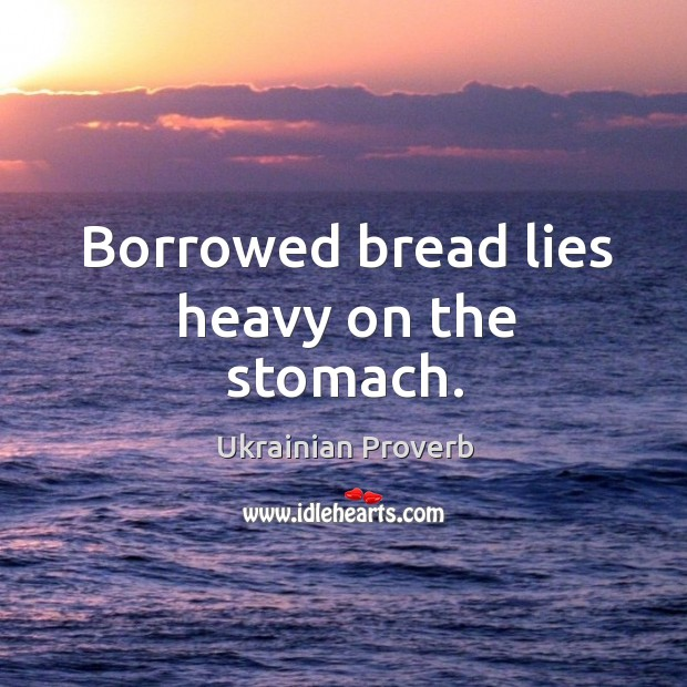 Borrowed bread lies heavy on the stomach. Ukrainian Proverbs Image