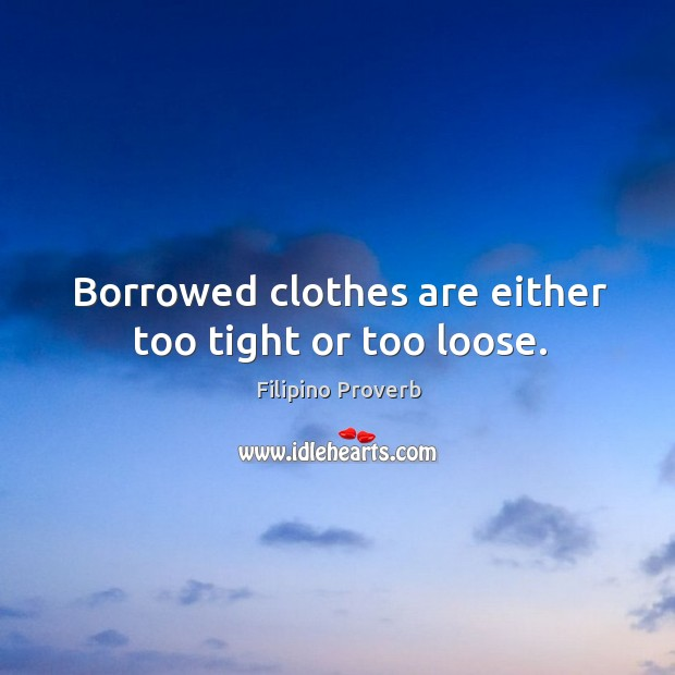 Borrowed clothes are either too tight or too loose. Filipino Proverbs Image