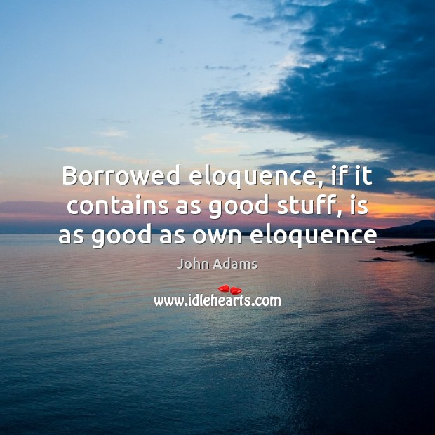 Borrowed eloquence, if it contains as good stuff, is as good as own eloquence John Adams Picture Quote
