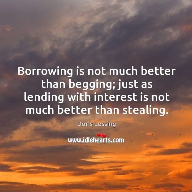 Borrowing is not much better than begging; just as lending with interest is not much better than stealing. Doris Lessing Picture Quote