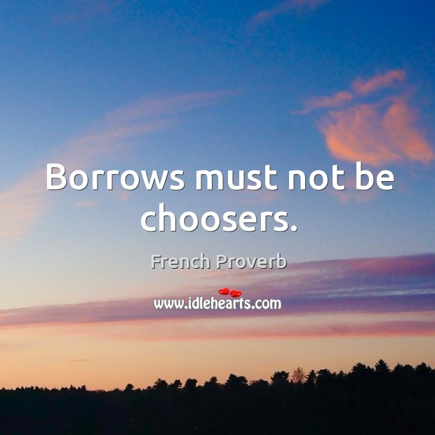 Borrows must not be choosers. French Proverbs Image