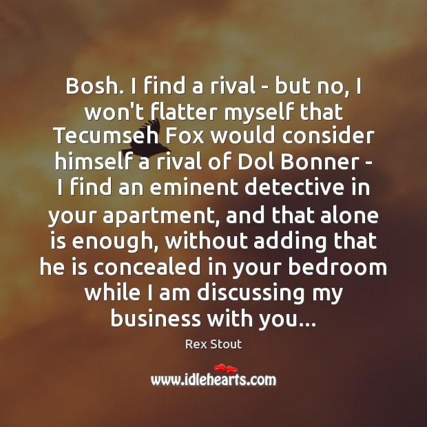 Bosh. I find a rival – but no, I won't flatter myself Image