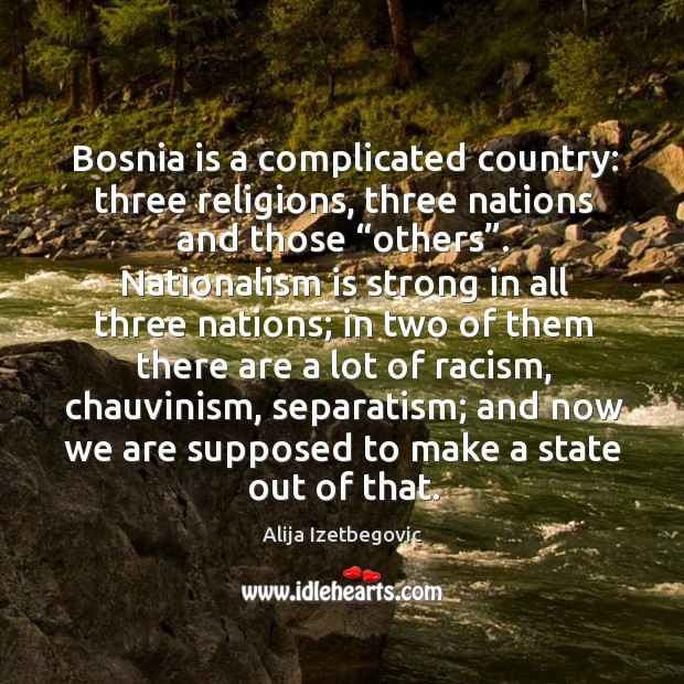 "Image, Bosnia is a complicated country: three religions, three nations and those ""others""."