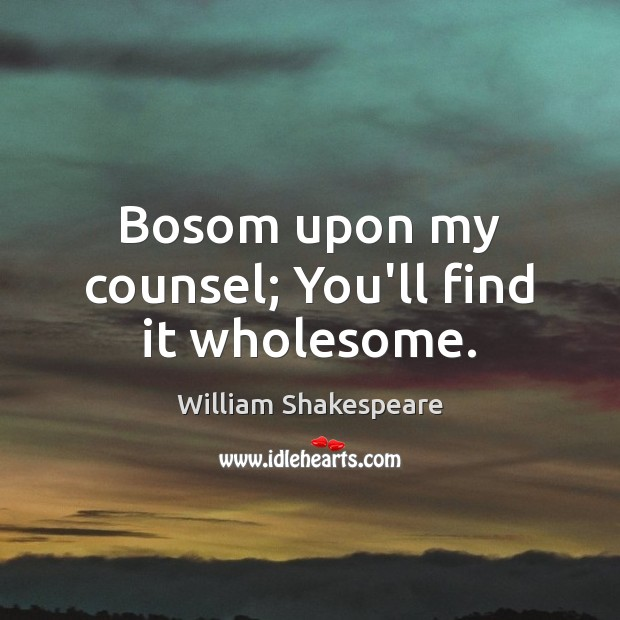 Bosom upon my counsel; You'll find it wholesome. William Shakespeare Picture Quote