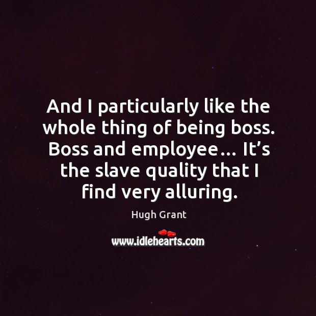 Boss and employee… it's the slave quality that I find very alluring. Hugh Grant Picture Quote