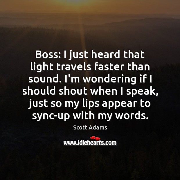 Boss: I just heard that light travels faster than sound. I'm wondering Image