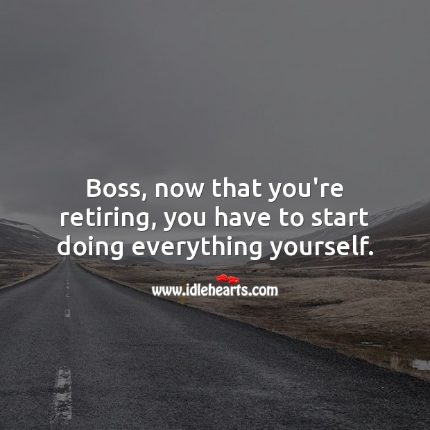Boss, now that you're retiring, you have to start doing everything yourself. Retirement Wishes for Boss Image