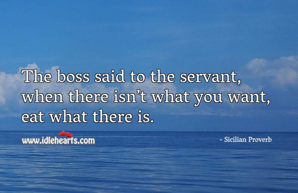 The boss said to the servant, when there isn't what you want, eat what there is. Sicilian Proverb