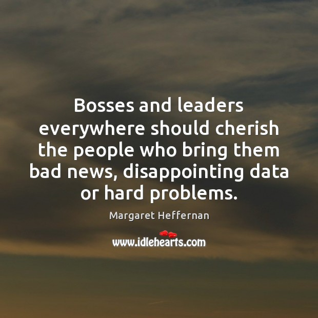 Bosses and leaders everywhere should cherish the people who bring them bad Margaret Heffernan Picture Quote