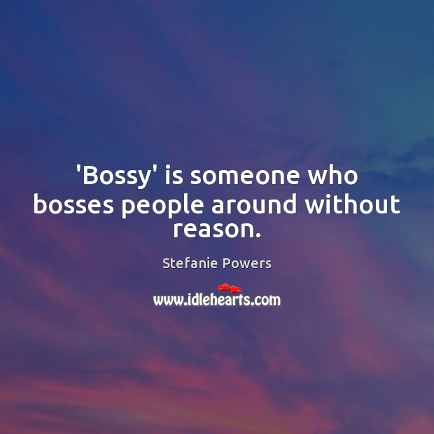 'Bossy' is someone who bosses people around without reason. Image