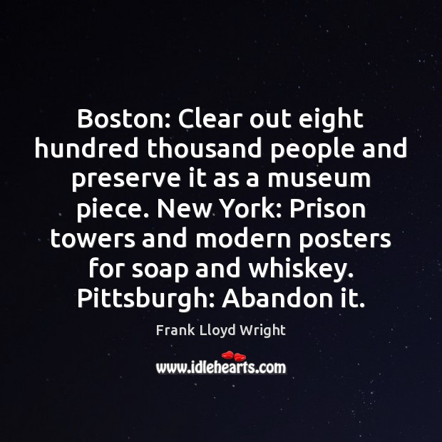 Boston: Clear out eight hundred thousand people and preserve it as a Frank Lloyd Wright Picture Quote