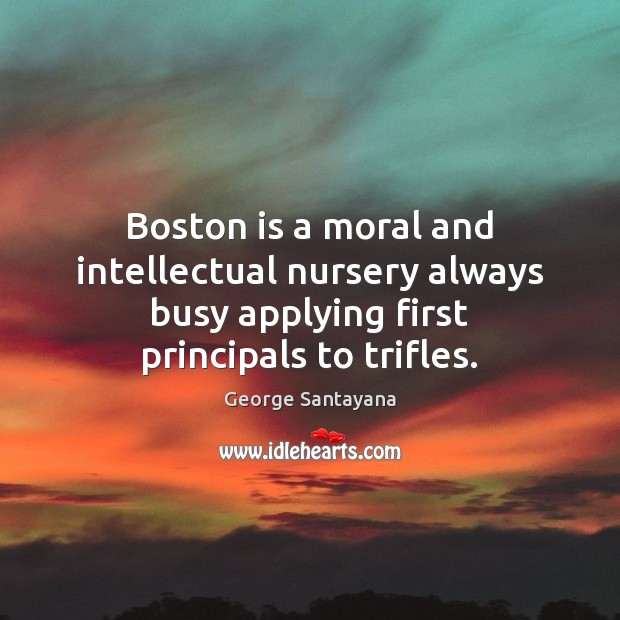 Boston is a moral and intellectual nursery always busy applying first principals George Santayana Picture Quote