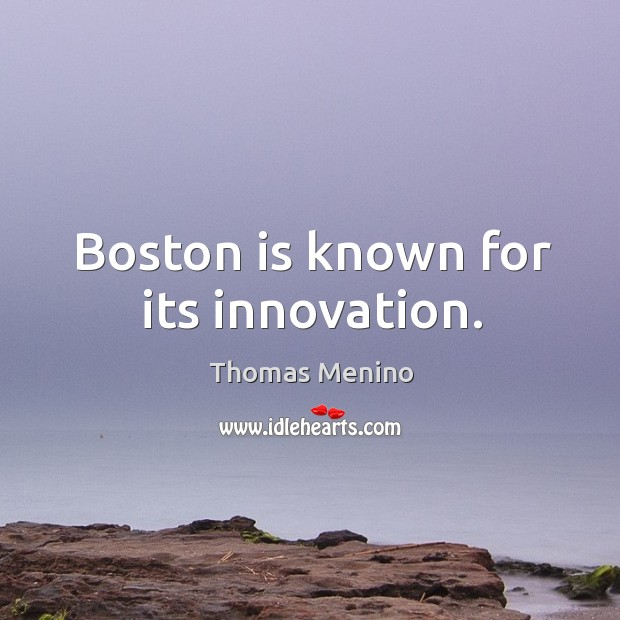 Boston is known for its innovation. Thomas Menino Picture Quote