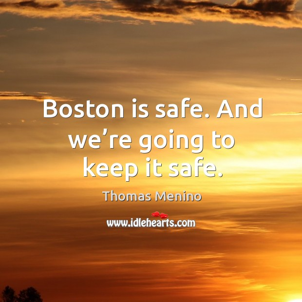Boston is safe. And we're going to keep it safe. Thomas Menino Picture Quote
