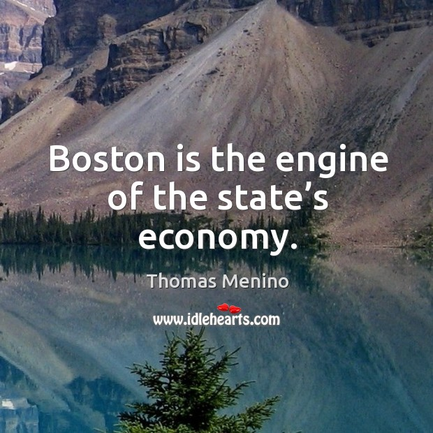 Boston is the engine of the state's economy. Thomas Menino Picture Quote