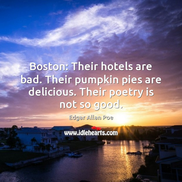 Boston: Their hotels are bad. Their pumpkin pies are delicious. Their poetry Poetry Quotes Image