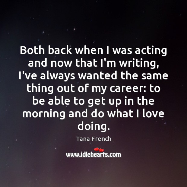 Both back when I was acting and now that I'm writing, I've Tana French Picture Quote