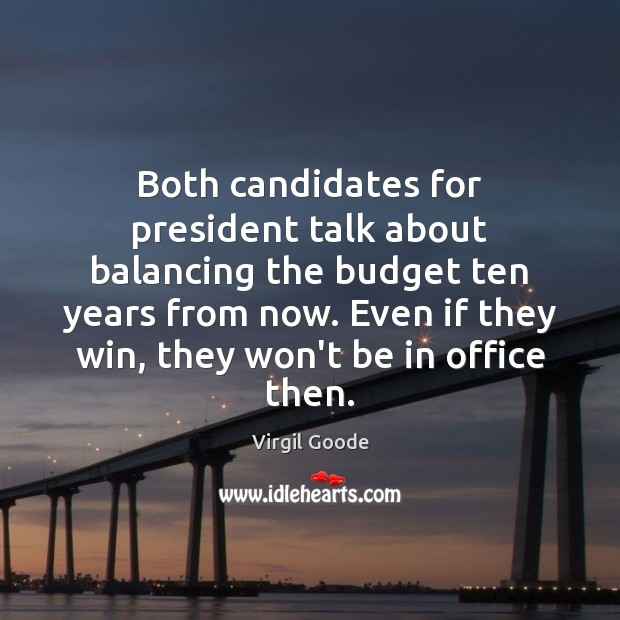 Both candidates for president talk about balancing the budget ten years from Virgil Goode Picture Quote