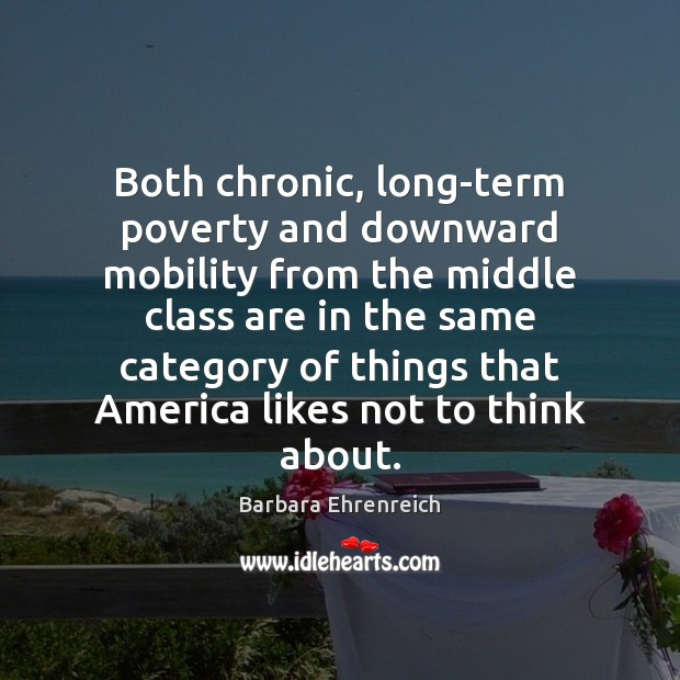 Both chronic, long-term poverty and downward mobility from the middle class are Barbara Ehrenreich Picture Quote