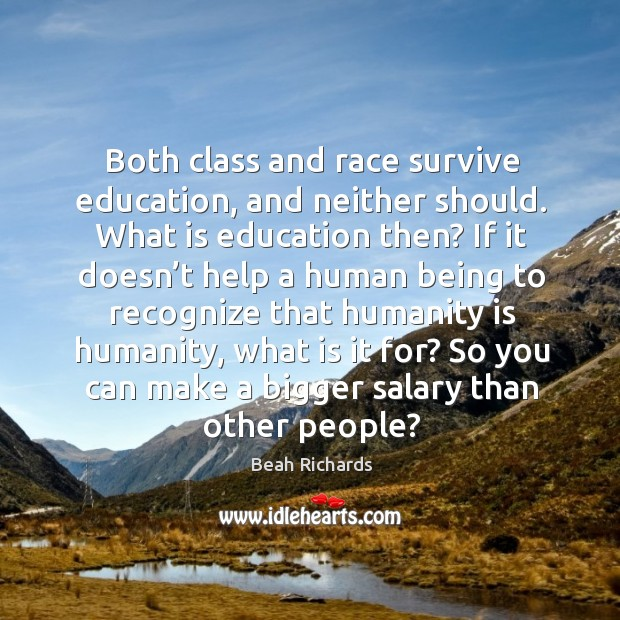 Both class and race survive education, and neither should. What is education then? Beah Richards Picture Quote