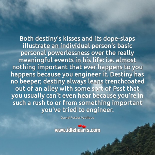 Both destiny's kisses and its dope-slaps illustrate an individual person's basic personal David Foster Wallace Picture Quote