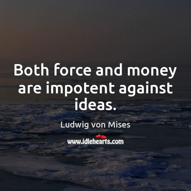 Both force and money are impotent against ideas. Ludwig von Mises Picture Quote