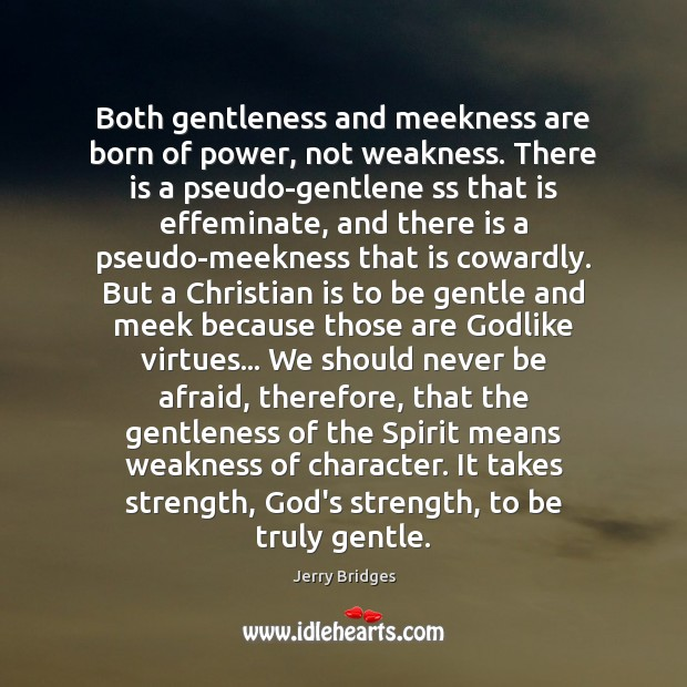 Both gentleness and meekness are born of power, not weakness. There is Jerry Bridges Picture Quote