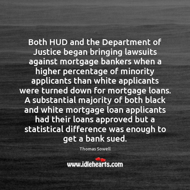 Both HUD and the Department of Justice began bringing lawsuits against mortgage Thomas Sowell Picture Quote