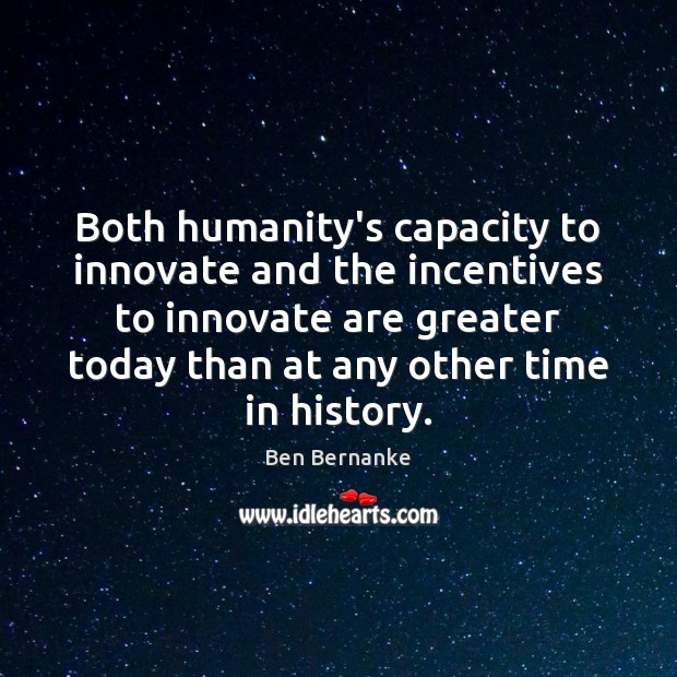 Ben Bernanke Picture Quote image saying: Both humanity's capacity to innovate and the incentives to innovate are greater
