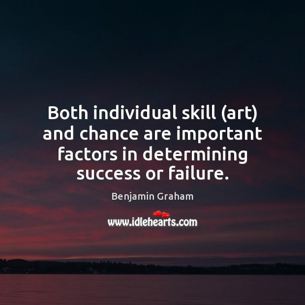 Both individual skill (art) and chance are important factors in determining success Benjamin Graham Picture Quote