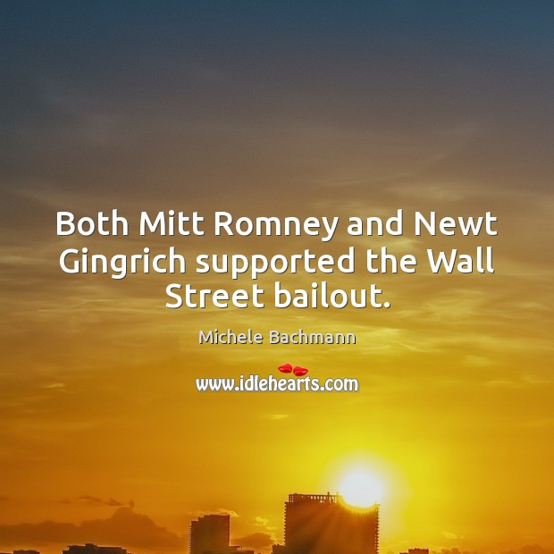 Both Mitt Romney and Newt Gingrich supported the Wall Street bailout. Michele Bachmann Picture Quote