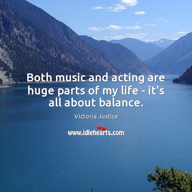 Both music and acting are huge parts of my life – it's all about balance. Victoria Justice Picture Quote