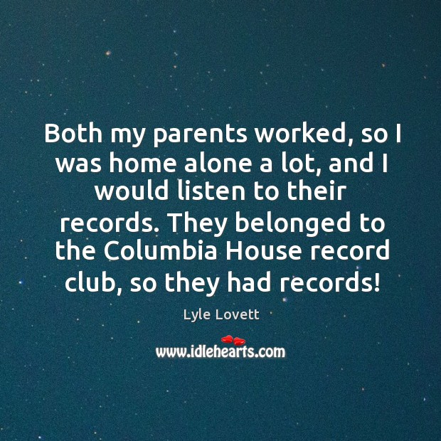 Both my parents worked, so I was home alone a lot, and I would listen to their records. Image