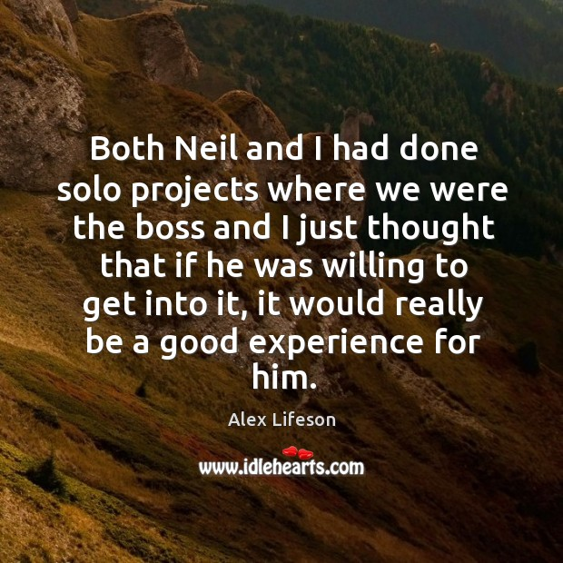 Both neil and I had done solo projects where we were the boss and I just thought that if he Image