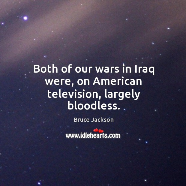 Image, Both of our wars in iraq were, on american television, largely bloodless.